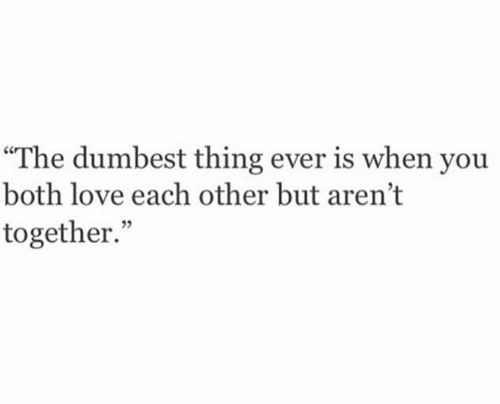 "love each other: ""The dumbest thing ever is when you  both love each other but aren't  together."""