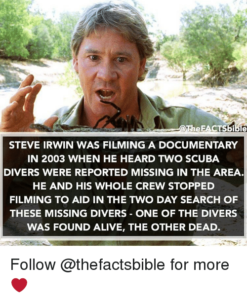 Diversion: The EACTSBible  STEVE IRWIN WAS FILMING A DOCUMENTARY  IN 2003 WHEN HE HEARD TWO SCUBA  DIVERS WERE REPORTED MISSING IN THE AREA  HE AND HIS WHOLE CREW STOPPED  FILMING TO AID IN THE TWO DAY SEARCH OF  THESE MISSING DIVERS ONE OF THE DIVERS  WAS FOUND ALIVE, THE OTHER DEAD Follow @thefactsbible for more ❤️