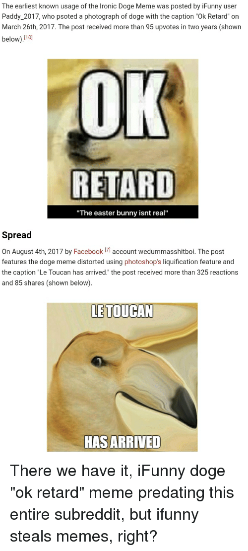 """retard meme: The earliest known usage of the Ironic Doge Meme was posted by iFunny user  Paddy_2017, who psoted a photograph of doge with the caption """"Ok Retard"""" on  March 26th, 2017. The post received more than 95 upvotes in two years (shown  below).no  OK  RETARD  """"The easter bunny isnt real""""  Spread  On August 4th, 2017 by Facebookaccount wedummasshitboi. The post  features the doge meme distorted using photoshop's liquification feature and  the caption """"Le Toucan has arrived."""" the post received more than 325 reactions  and 85 shares (shown below).  LE TOUCAN  HAS ARRIVED"""