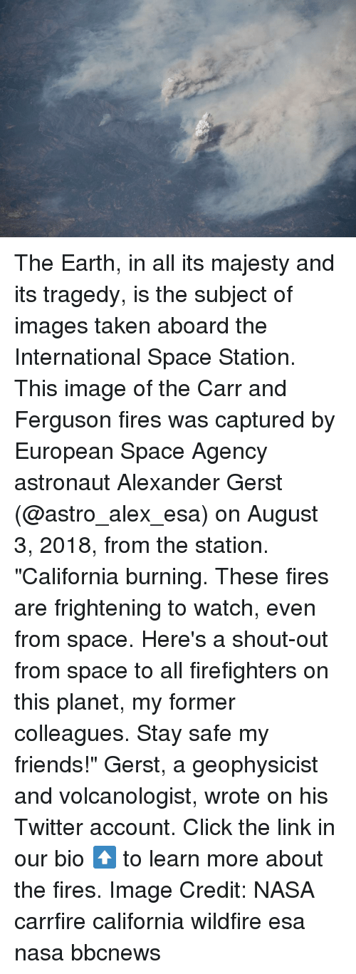 "Ferguson: The Earth, in all its majesty and its tragedy, is the subject of images taken aboard the International Space Station. This image of the Carr and Ferguson fires was captured by European Space Agency astronaut Alexander Gerst (@astro_alex_esa) on August 3, 2018, from the station. ""California burning. These fires are frightening to watch, even from space. Here's a shout-out from space to all firefighters on this planet, my former colleagues. Stay safe my friends!"" Gerst, a geophysicist and volcanologist, wrote on his Twitter account. Click the link in our bio ⬆️ to learn more about the fires. Image Credit: NASA carrfire california wildfire esa nasa bbcnews"