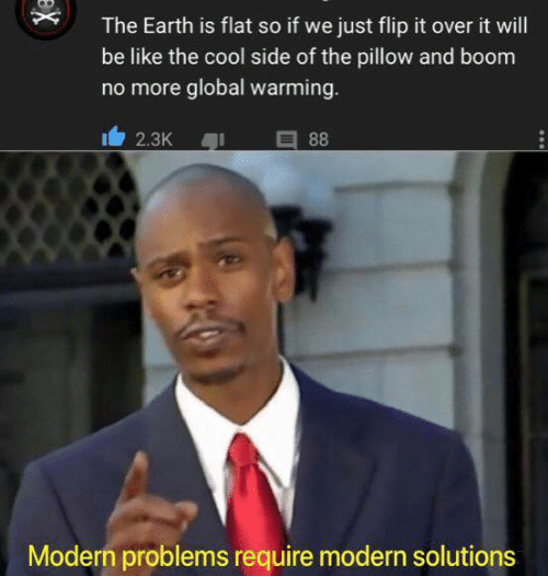 Be Like, Global Warming, and Memes: The Earth is flat so if we just flip it over it will  be like the cool side of the pillow and boom  no more global warming.  88  2.3K  Modern problems require modern solutions  X
