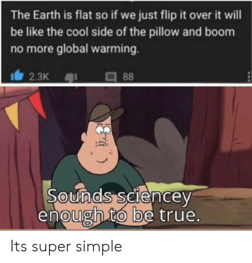 Be Like, Global Warming, and True: The Earth is flat so if we just flip it over it will  be like the cool side of the pillow and boom  no more global warming.  2.3K  88  Sounds seiencey  enough to be true. Its super simple
