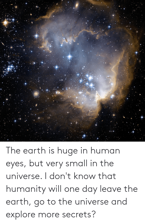 explore: The earth is huge in human eyes, but very small in the universe. I don't know that humanity will one day leave the earth, go to the universe and explore more secrets?