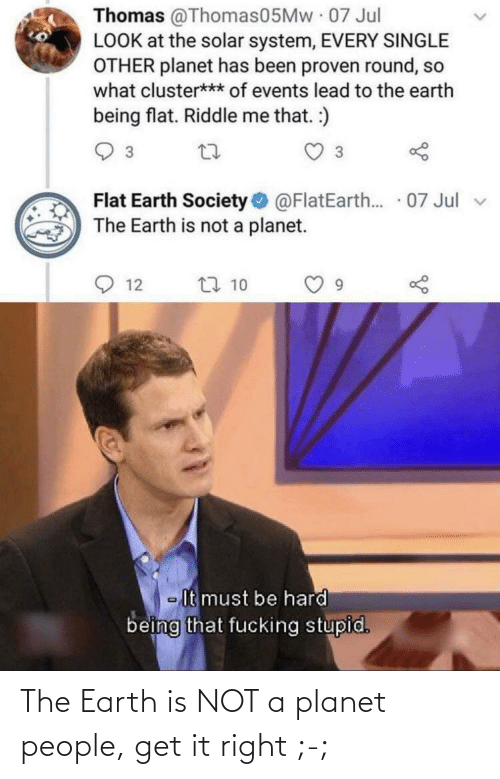 Earth: The Earth is NOT a planet people, get it right ;-;