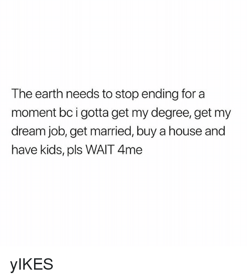 Earth, House, and Kids: The earth needs to stop ending for a  moment bc i gotta get my degree, get my  dream job, get married, buy a house and  have kids, pls WAIT 4me yIKES