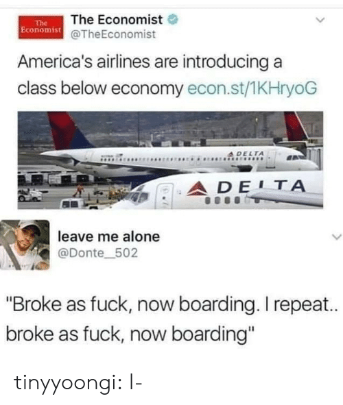 "Being Alone, Tumblr, and Blog: The Economist  Economist@TheEconomist  The  America's airlines are introducing a  class below economy econ.st/1KHryoG  A DELTA  ADE1Α  leave me alone  L  @Donte_502  ""Broke as fuck, now boarding. I repea..  broke as fuck, now boarding"" tinyyoongi: I-"