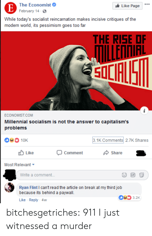 a comment: The Economist  Like Page  E February 14-6.  While today's socialist reincarnation makes incisive critiques of the  modern world, its pessimism goes to0 far  THE RISE OF  ILLENNIAL  SOLFUS  ECONOMIST.COM  Millennial socialism is not the answer to capitalism's  problems  3.1K Comments 2.7K Shares  10K  Like  Comment  Share  Most Relevant  Write a comment...  Ryan Flint I can't read the article on break at my third job  because its behind a paywall  3.2K  Like Reply 4w bitchesgetriches: 911 I just witnessed a murder