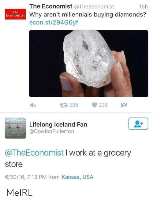 Millennials, Work, and Iceland: The Economist @TheEconomist  15h  The  Economist Why aren't millennials buying diamonds?  econ.st/294G6yf  母229  236  Lifelong Iceland Fan  @CowlonFullerton  @TheEconomist I work at a grocery  store  6/30/16, 7:13 PM from Kansas, USA MeIRL