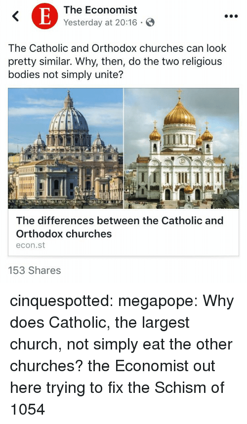 Bodies , Church, and Tumblr: The Economist  Yesterday at 20:16 .  The Catholic and Orthodox churches can look  pretty similar. Why, then, do the two religious  bodies not simply unite?  The differences between the Catholic and  Orthodox churches  econ.st  153 Shares cinquespotted:  megapope: Why does Catholic, the largest church, not simply eat the other churches? the Economist out here trying to fix the Schism of 1054
