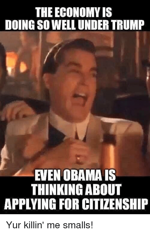 Memes, Obama, and 🤖: THE ECONOMY IS  DOING SO WELL UNDER TRUM  EVEN OBAMA IS  THINKING ABOUT  APPLYING FOR CITIZENSHIP Yur killin' me smalls!