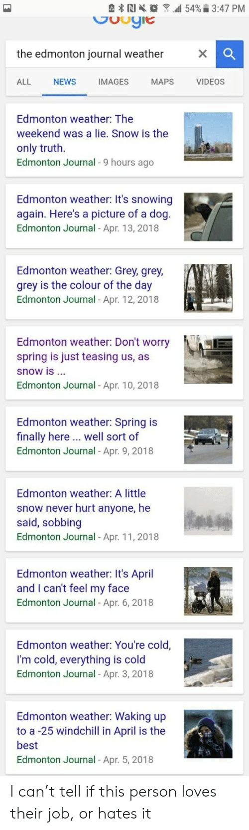 teasing: the edmonton journal weather  ALL NEWS IMAGES MAPS VIDEOS  Edmonton weather: The  weekend was a lie. Snow is the  only truth.  Edmonton Journal - 9 hours ago  Edmonton weather: It's snowing  again. Here's a picture of a dog  Edmonton Journal - Apr. 13, 2018  Edmonton weather: Grey, grey,  grey is the colour of the day  Edmonton Journal- Apr. 12,2018  Edmonton weather: Don't worry  spring is just teasing us, as  snow is ..  Edmonton Journal - Apr. 10, 2018  Edmonton weather: Spring is  finally here .. well sort of  Edmonton Journal - Apr. 9, 2018  Edmonton weather: A little  snow never hurt anyone, he  said, sobbing  Edmonton Journal - Apr. 11, 2018  Edmonton weather: It's April  and I can't feel my face  Edmonton Journal Apr. 6, 2018  Edmonton weather: You're cold,  I'm cold, everything is cold  Edmonton Journal Apr. 3, 2018  Edmonton weather: Waking up  to a -25 windchill in April is the  best  Edmonton Journal - Apr. 5, 2018 I can't tell if this person loves their job, or hates it