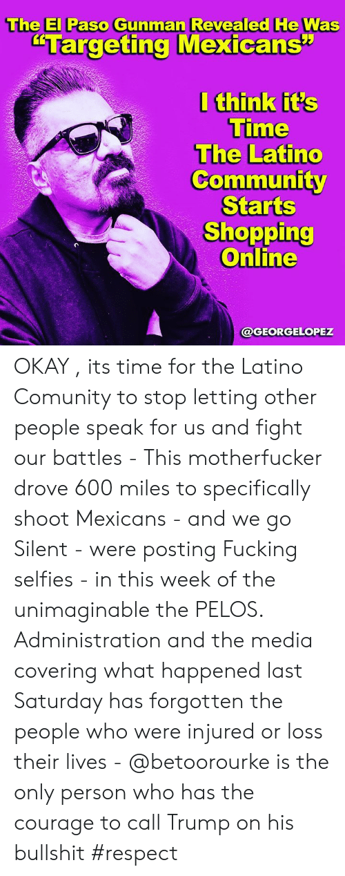 "Community, Fucking, and Memes: The El Paso Gunman Revealed He Was  ""Targeting Mexicans""  I think it's  Time  The Latino  Community  Starts  Shopping  Online  @GEORGELOPEZ OKAY , its time for the Latino Comunity to stop letting other people speak for us and fight our battles - This motherfucker drove 600 miles to specifically shoot Mexicans - and we go Silent -  were posting Fucking selfies -  in this week of the unimaginable the PELOS. Administration and the media covering what happened last Saturday has forgotten the people who were injured or loss their lives - @betoorourke is the only person who has the courage  to call Trump on his bullshit #respect"