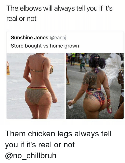 Elbows: The elbows will always tell you if it's  real or not  Sunshine Jones @eanaj  Store bought vs home grown Them chicken legs always tell you if it's real or not @no_chillbruh