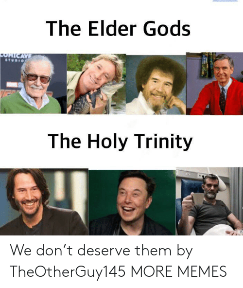 trinity: The Elder Gods  OHICAVE  The Holy Trinity We don't deserve them by TheOtherGuy145 MORE MEMES
