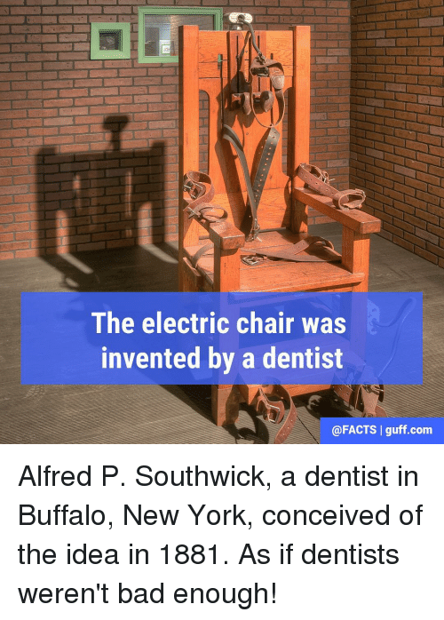 Memes, New York, and Buffalo: The electric chair was  invented by a dentist  @FACTS I guff.com Alfred P. Southwick, a dentist in Buffalo, New York, conceived of the idea in 1881. As if dentists weren't bad enough!