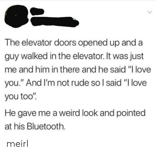 "Bluetooth, Love, and Rude: The elevator doors opened up and a  guy walked in the elevator. It was just  me and him in there and he said ""l love  you."" And I'm not rude so l said ""I love  you too'""  He gave me a weird look and pointed  at his Bluetooth. meirl"