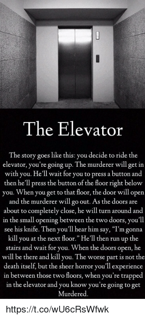 """Pressing A Button: The Elevator  The story goes like this: you decide to ride the  elevator, you're going up. The murderer will get in  with you. He'll wait for you to press a button and  then he'll press the button of the floor right below  you. When you get to that floor, the door will open  and the murderer will go out. As the doors are  about to completely close, he will turn around and  in the small opening between the two doors, you'll  see his knife. Then you'll hear him say, """"I'm gonna  kill you at the next floor."""" He'll then run up the  stairs and wait for you. When the doors open, he  will be there and kill you. The worse part is not the  death itself, but the sheer horror you'll experience  in between those two floors, when you're trapped  in the elevator and you know you're going to get  Murdered. https://t.co/wU6cRsWfwk"""
