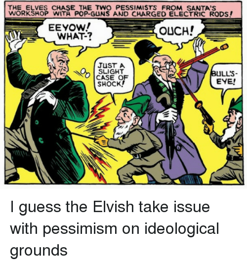 Guess The: THE ELVES CHASE THE TWO PESSIMISTS FROM SANTA'S  WORKSHOP WITA POP-GUNS AND CHARGED ELECTRIC RODS!  EEYOW!  WHAT-?  OUCH!  JUST A  SLIGHT  CASE OF  SHOCK!  ULL'S-  EYE! I guess the Elvish take issue with pessimism on ideological grounds