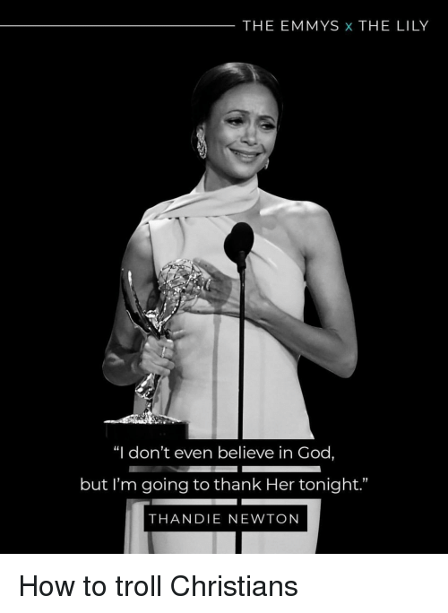 """God, Troll, and How To: THE EMMYS x THE LILY  """"I don't even believe in God,  but I'm going to thank Her tonight.""""  THANDIE NEWTON How to troll Christians"""