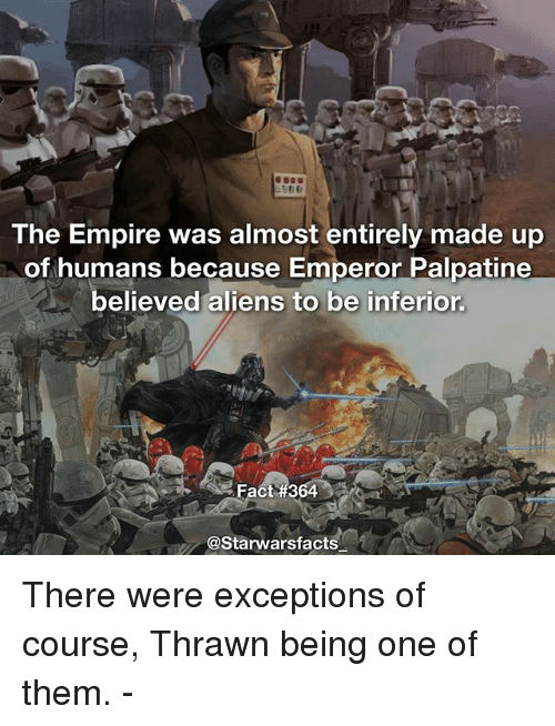 "thrawn: The Empire was almost entirely made up  of humans because Emperor Palpatine  believed aliens to be inferior  Fact#364""  @Starwarsfacts There were exceptions of course, Thrawn being one of them. -"