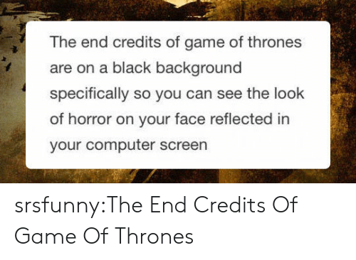 Game of Thrones, Tumblr, and Black: The end credits of game of thrones  are on a black background  specifically so you can see the look  of horror on your face reflected in  your computer screen srsfunny:The End Credits Of Game Of Thrones