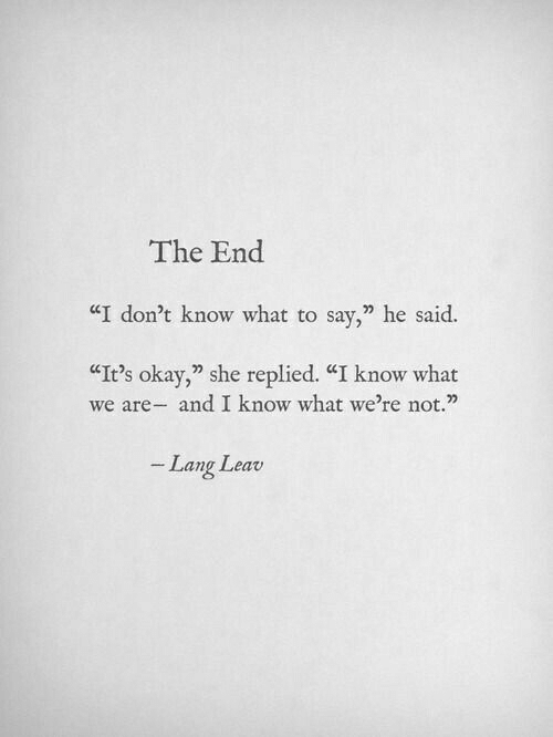 "Lang: The End  ""I don?t know what to say,"" he said.  CIt's okay,"" she replied. ""I know what  we are- and I know what we're not.""  Lang Leav"
