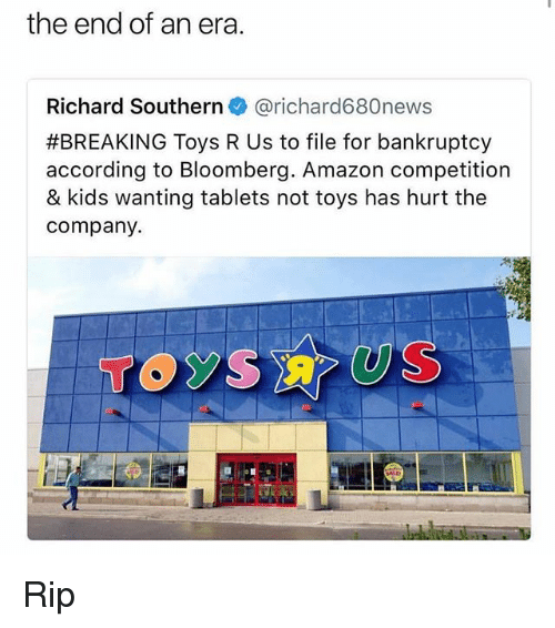 Amazon, Memes, and Toys R Us: the end of an era.  Richard Southern @richard680news  #BREAKING Toys R Us to file for bankruptcy  according to Bloomberg. Amazon competition  & kids wanting tablets not toys has hurt the  company.  TOSUS Rip