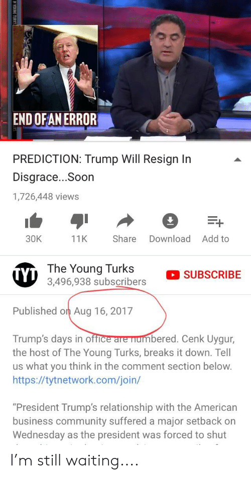 "Community, Soon..., and American: THE  END OFAN ERROR  PREDICTION: Trump Will Resign In  Disgrace...Soon  1,726,448 views  30K  11K Share Download Add to  The Youngbscribers  °SUBSCRIBE  Published on Aug 16, 2017  Trump's days in office are numbered. Cenk Uygur,  the host of The Young Turks, breaks it down. Tell  us what you think in the comment section below.  https://tytnetwork.com/join/  ""President Trump's relationship with the American  business community suffered a major setback on  Wednesday as the president was forced to shut I'm still waiting...."