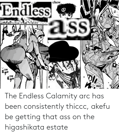 arc: The Endless Calamity arc has been consistently thiccc, akefu be getting that ass on the higashikata estate