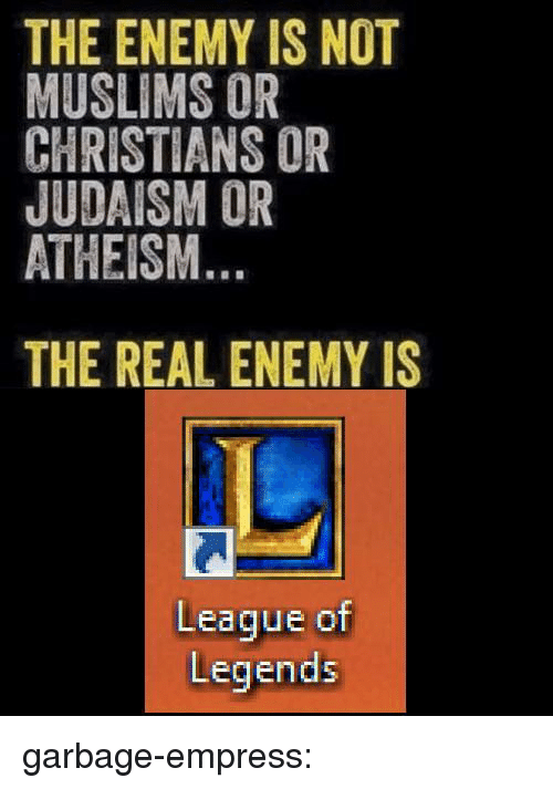 League of Legends, Target, and Tumblr: THE ENEMY IS NOT  MUSLIMS OR  CHRISTIANS OR  JUDAISM OR  ATHEISM  THE REAL ENEMY IS  League of  Legends garbage-empress: