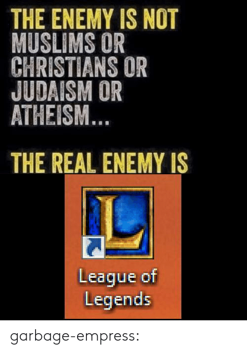 league of: THE ENEMY IS NOT  MUSLIMS OR  CHRISTIANS OR  JUDAISM OR  ATHEISM  THE REAL ENEMY IS  League of  Legends garbage-empress: