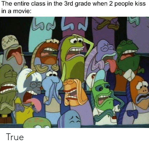 True, Kiss, and Movie: The entire class in the 3rd grade when 2 people kiss  in a movie: True