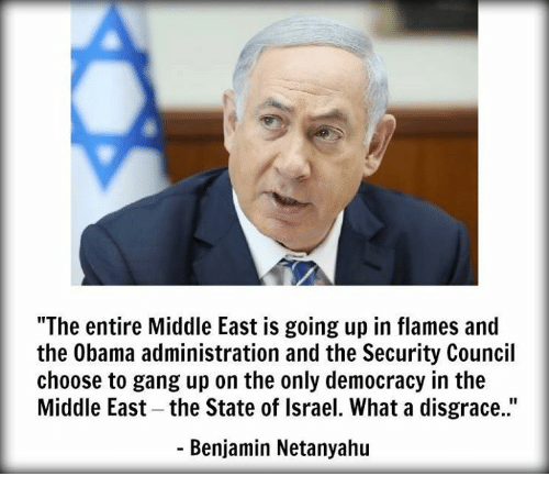 "Memes, Gang, and Israel: ""The entire Middle East is going up in flames and  the Obama administration and the Security Council  choose to gang up on the only democracy in the  Middle East-the State of Israel. What a disgrace.""  Benjamin Netanyahu"