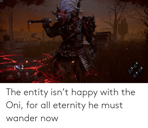 Eternity: The entity isn't happy with the Oni, for all eternity he must wander now