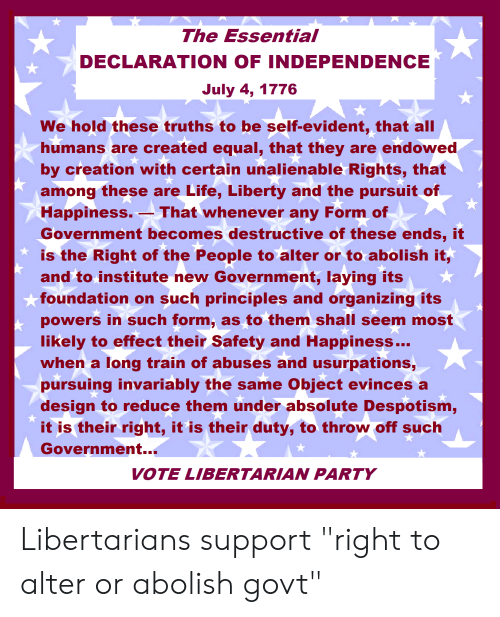 """despotism: The Essential  DECLARATION OF INDEPENDENCE  July 4, 1776  We hold these truths to be self-evident, that all  humans are created equal, that they are endowed,  by creation with certain unalienable Rights, that  among these are Life, Liberty and the pursuit of  Happiness.-  Government becomes destructive of these ends, it  is the Right of the People to alter or to abolish it,  and to institute new Government, laying its  That whenever any Form of  foundation on such principles and organizing its  powers in such form, as to them shall seem most  likely to effect their Safety and Happiness..  when a long train of abuses and usurpations,  pursuing invariably the same Object evinces a  design to reduce them under absolute Despotism,  it is their right, it is their duty, to throw off such  Government...  VOTE LIBERTARIAN PARTY Libertarians support """"right to alter or abolish govt"""""""