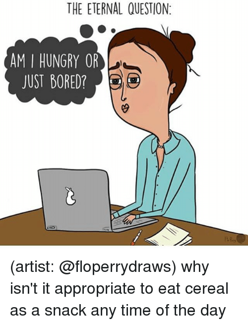 Boredness: THE ETERNAL QUESTION:  AM I HUNGRY OR  JUST BORED? (artist: @floperrydraws) why isn't it appropriate to eat cereal as a snack any time of the day