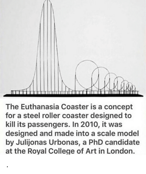 Candidate: The Euthanasia Coaster is a concept  for a steel roller coaster designed to  kill its passengers. In 2010, it was  designed and made into a scale model  by Julijonas Urbonas, a PhD candidate  at the Royal College of Art in London. .