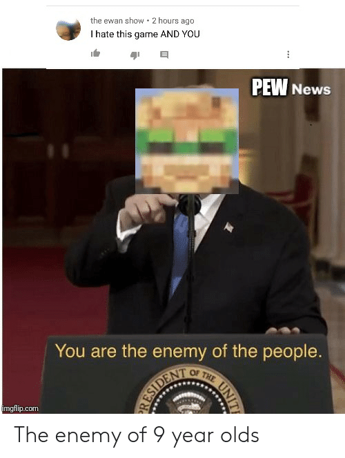 News, Game, and Com: the ewan show 2 hours ago  I hate this game AND YOU  PEW News  You are the enemy of the people.  OF THE  imgflip.com  RESIDENT  44  UNIT The enemy of 9 year olds