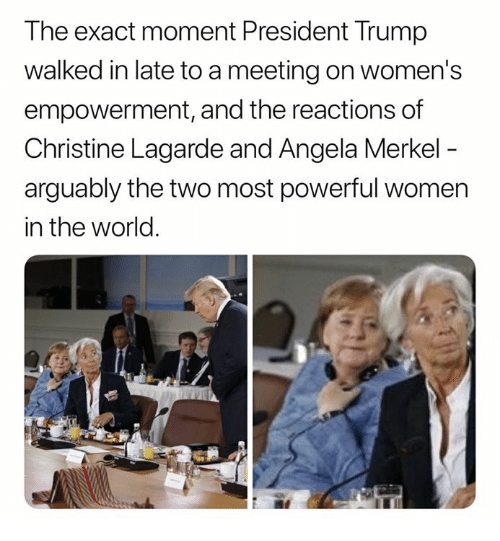 merkel: The exact moment President Trump  walked in late to a meeting on women's  empowerment, and the reactions of  Christine Lagarde and Angela Merkel  arguably the two most powerful women  in the world.