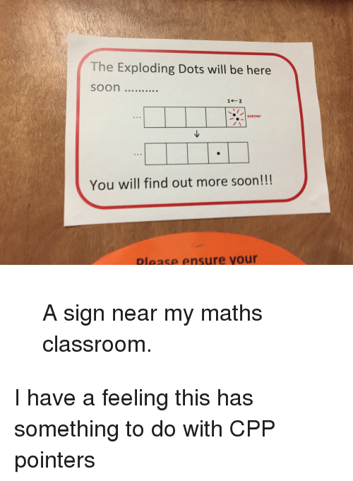 Soon..., Classroom, and Ensure: The Exploding Dots will be here  KAPOW  You will find out more soon!!!  Please ensure your <blockquote><p>A sign near my maths classroom.</p></blockquote><p>I have a feeling this has something to do with CPP pointers</p>