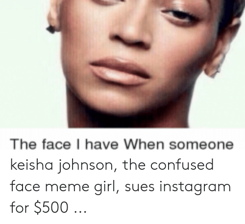 Girl Sues: The face have When someone keisha johnson, the confused face meme girl, sues instagram for $500 ...