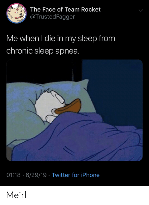 Iphone, Twitter, and Sleep: The Face of Team Rocket  @TrustedFagger  Me when I die in my sleep from  chronic sleep apnea.  01:18 6/29/19 Twitter for iPhone Meirl
