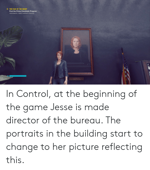 The Game, Control, and Game: THE FACE OF THE ENEMY  Find the Prime Candidate Program  CONTAINMENT/PRIME CANDIDATE PROGRAM In Control, at the beginning of the game Jesse is made director of the bureau. The portraits in the building start to change to her picture reflecting this.