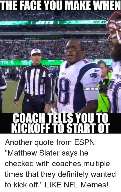 """Matthew Slater: THE FACE YOU MAKE WHEN  ONFLMEMEZ  COACH TELLS YOU TO  KICKOFF TO START OT Another quote from ESPN: """"Matthew Slater says he checked with coaches multiple times that they definitely wanted to kick off.""""  LIKE NFL Memes!"""