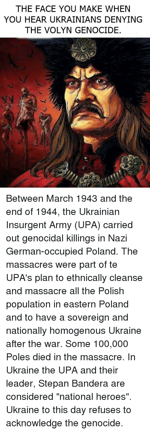 "Anaconda, Memes, and Army: THE FACE YOU MAKE WHEN  YOU HEAR UKRAINIANS DENYING  THE VOLYN GENOCIDE. Between March 1943 and the end of 1944, the Ukrainian Insurgent Army (UPA) carried out genocidal killings in Nazi German-occupied Poland.   The massacres were part of te UPA's plan to ethnically cleanse and massacre all the Polish population in eastern Poland and to have a sovereign and nationally homogenous Ukraine after the war.   Some 100,000 Poles died in the massacre.  In Ukraine the UPA and their leader, Stepan Bandera are considered ""national heroes"".   Ukraine to this day refuses to acknowledge the genocide."