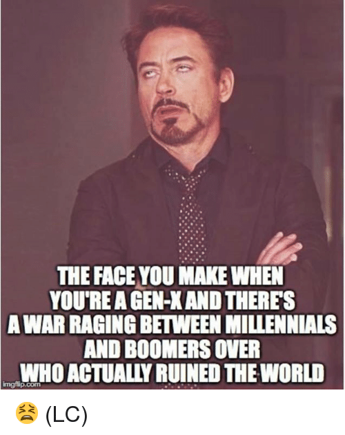 gen x: THE FACE YOU MAKE WHEN  YOU'RE A GEN-X AND THERES  WAR RAGING BETWEEN MILLENNIALS  AND BOOMERS OVER  WHO ACTUALLY RUINED THE WORLD  A  Imgilip.com 😫 (LC)
