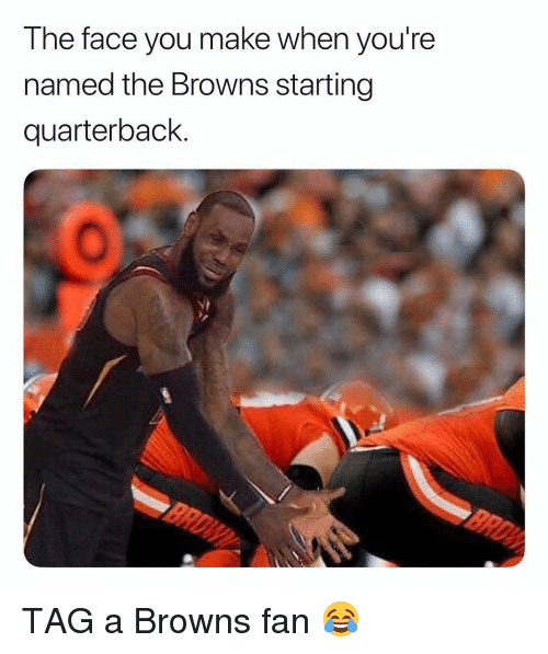 browns-fan: The face you make when you're  named the Browns starting  quarterback. TAG a Browns fan 😂