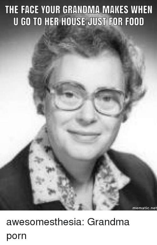 Food, Grandma, and Tumblr: THE FACE YOUR GRANDMA MAKES WHEN  U GO TO HER HOUSE JUST FOR FOOD  mematic.net awesomesthesia:  Grandma porn