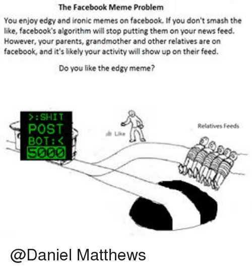 Ironic Memes: The Facebook Meme Problem  You enjoy edgy and ironic memes on facebook. If you don't smash the  like, facebook's algorithm will stop putting them on your news feed.  However, your parents, grandmother and other relatives are on  facebook, and it's likely your activity will show up on their feed.  Do you like the edgy meme?  SHIT  POST  Relatives Feeds  BOT  5000 @Daniel Matthews