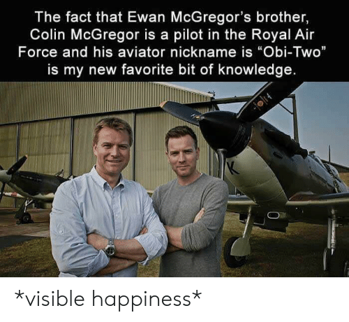 "Air Force: The fact that Ewan McGregor's brother,  Colin McGregor is a pilot in the Royal Air  Force and his aviator nickname is ""Obi-Two""  is my new favorite bit of knowledge. *visible happiness*"